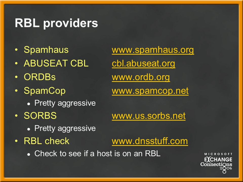 RBL providers Spamhauswww.spamhaus.orgwww.spamhaus.org ABUSEAT CBL cbl.abuseat.orgcbl.abuseat.org ORDBswww.ordb.orgwww.ordb.org SpamCopwww.spamcop.netwww.spamcop.net ● Pretty aggressive SORBSwww.us.sorbs.netwww.us.sorbs.net ● Pretty aggressive RBL check www.dnsstuff.comwww.dnsstuff.com ● Check to see if a host is on an RBL