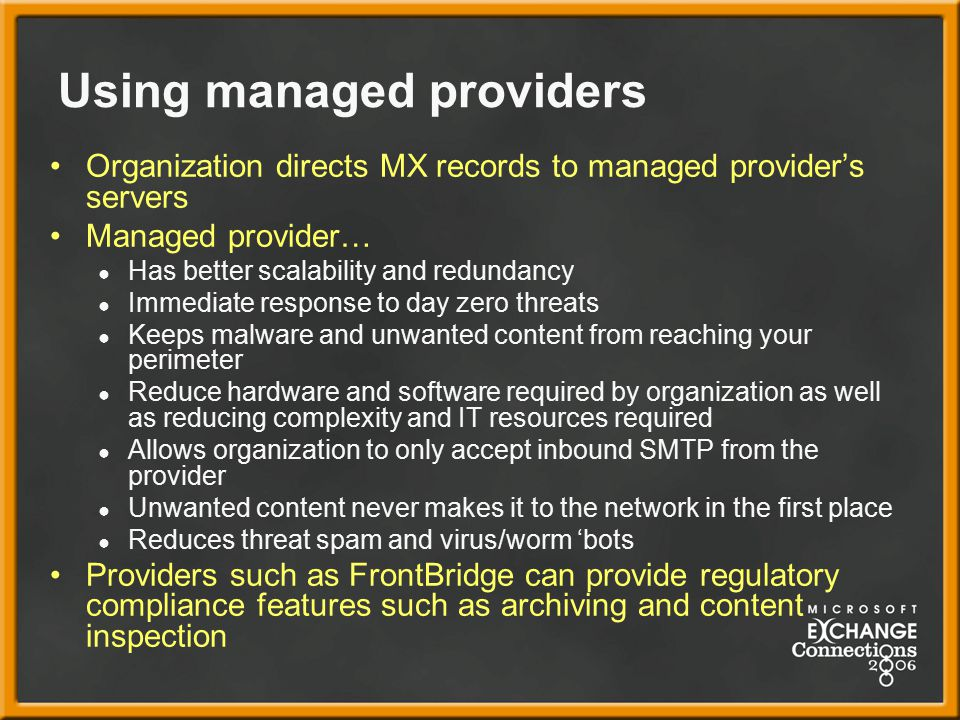 Using managed providers Organization directs MX records to managed provider's servers Managed provider… ● Has better scalability and redundancy ● Immediate response to day zero threats ● Keeps malware and unwanted content from reaching your perimeter ● Reduce hardware and software required by organization as well as reducing complexity and IT resources required ● Allows organization to only accept inbound SMTP from the provider ● Unwanted content never makes it to the network in the first place ● Reduces threat spam and virus/worm 'bots Providers such as FrontBridge can provide regulatory compliance features such as archiving and content inspection