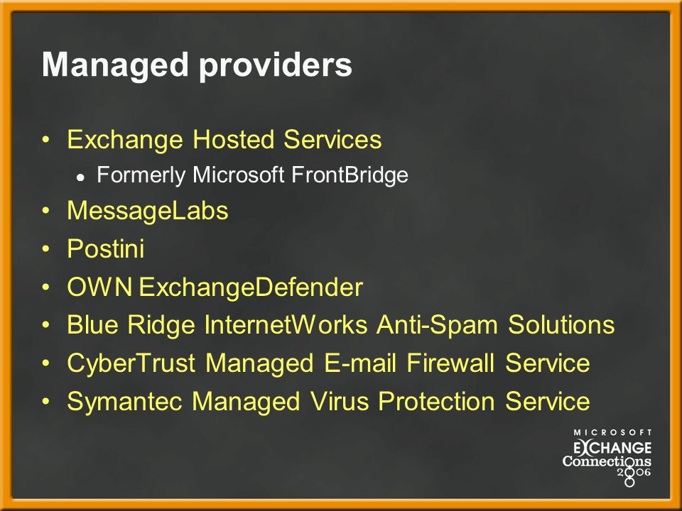 Managed providers Exchange Hosted Services ● Formerly Microsoft FrontBridge MessageLabs Postini OWN ExchangeDefender Blue Ridge InternetWorks Anti-Spam Solutions CyberTrust Managed E-mail Firewall Service Symantec Managed Virus Protection Service