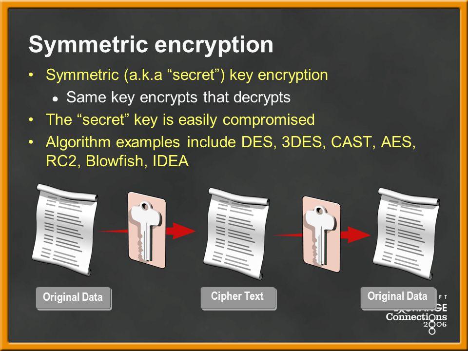 Symmetric encryption Symmetric (a.k.a secret ) key encryption ● Same key encrypts that decrypts The secret key is easily compromised Algorithm examples include DES, 3DES, CAST, AES, RC2, Blowfish, IDEA Original Data Cipher Text Original Data