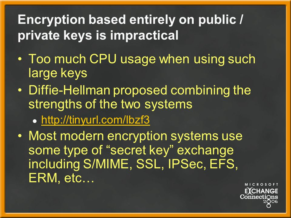 Encryption based entirely on public / private keys is impractical Too much CPU usage when using such large keys Diffie-Hellman proposed combining the strengths of the two systems ● http://tinyurl.com/lbzf3 http://tinyurl.com/lbzf3 Most modern encryption systems use some type of secret key exchange including S/MIME, SSL, IPSec, EFS, ERM, etc…