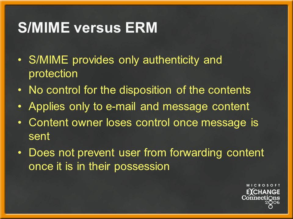 S/MIME versus ERM S/MIME provides only authenticity and protection No control for the disposition of the contents Applies only to e-mail and message content Content owner loses control once message is sent Does not prevent user from forwarding content once it is in their possession
