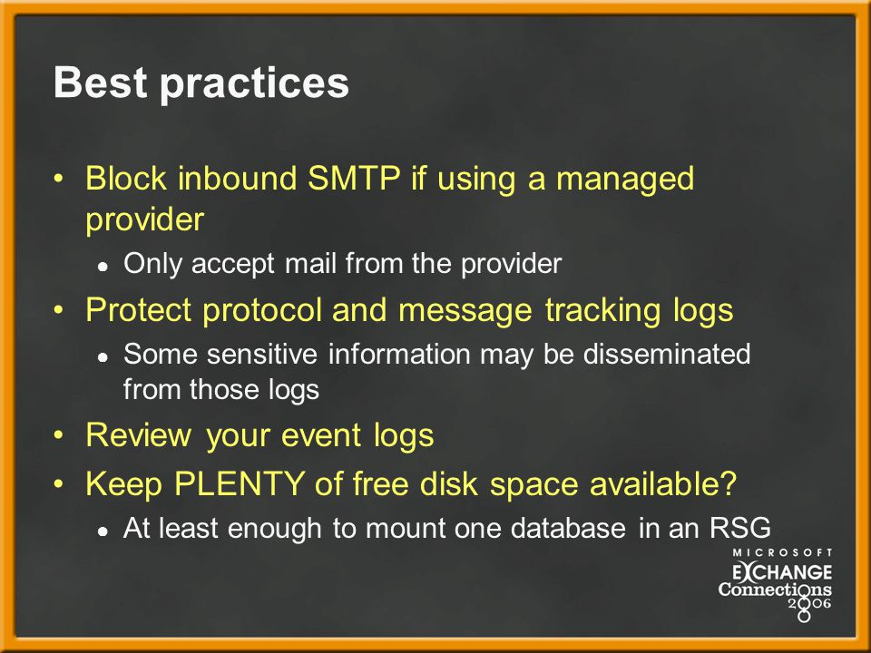 Best practices Block inbound SMTP if using a managed provider ● Only accept mail from the provider Protect protocol and message tracking logs ● Some sensitive information may be disseminated from those logs Review your event logs Keep PLENTY of free disk space available.