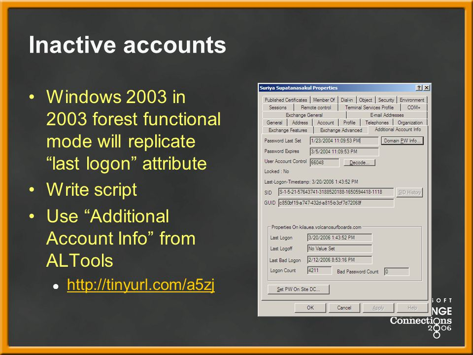 Inactive accounts Windows 2003 in 2003 forest functional mode will replicate last logon attribute Write script Use Additional Account Info from ALTools ● http://tinyurl.com/a5zj http://tinyurl.com/a5zj