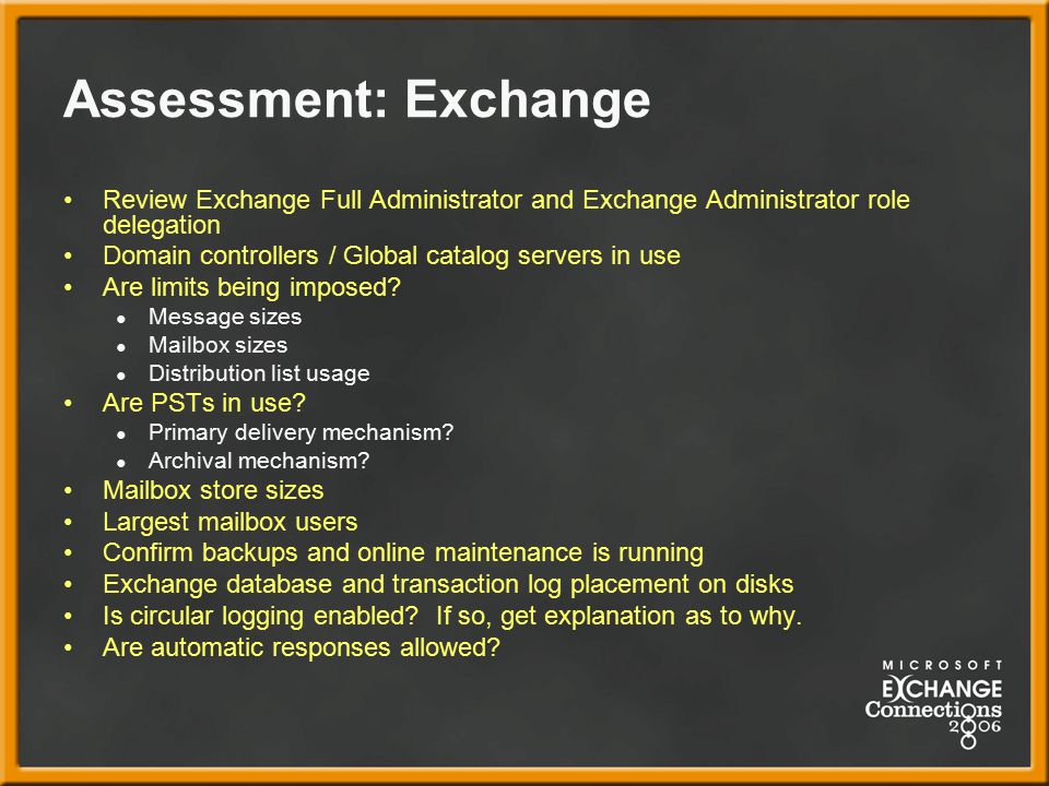 Assessment: Exchange Review Exchange Full Administrator and Exchange Administrator role delegation Domain controllers / Global catalog servers in use Are limits being imposed.