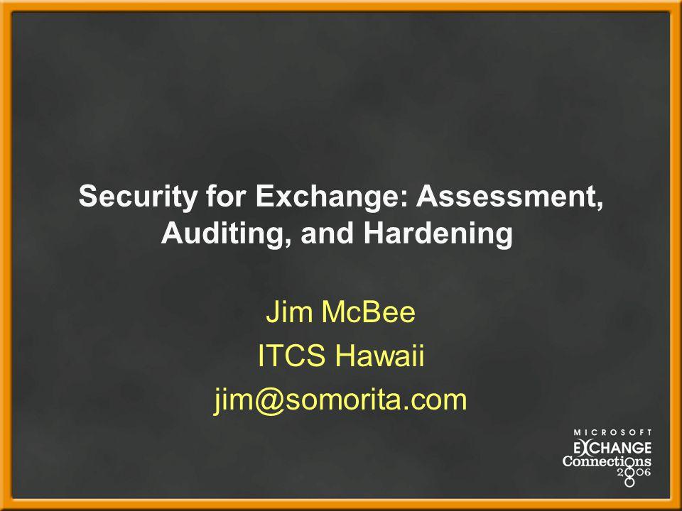 Security for Exchange: Assessment, Auditing, and Hardening Jim McBee ITCS Hawaii jim@somorita.com