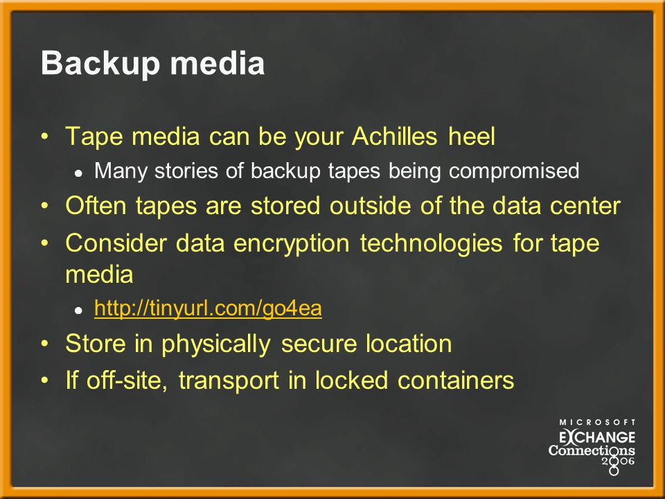 Backup media Tape media can be your Achilles heel ● Many stories of backup tapes being compromised Often tapes are stored outside of the data center Consider data encryption technologies for tape media ● http://tinyurl.com/go4ea http://tinyurl.com/go4ea Store in physically secure location If off-site, transport in locked containers