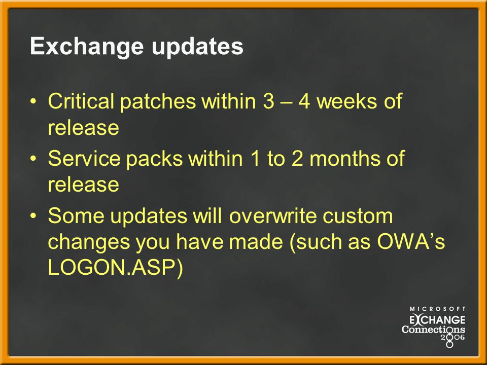 Exchange updates Critical patches within 3 – 4 weeks of release Service packs within 1 to 2 months of release Some updates will overwrite custom changes you have made (such as OWA's LOGON.ASP)