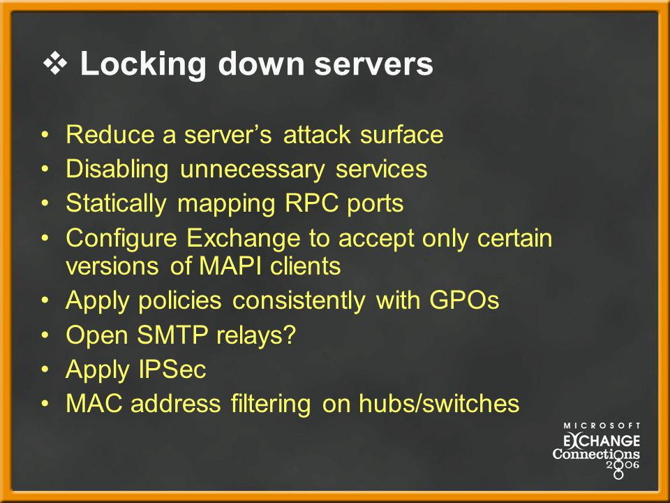  Locking down servers Reduce a server's attack surface Disabling unnecessary services Statically mapping RPC ports Configure Exchange to accept only certain versions of MAPI clients Apply policies consistently with GPOs Open SMTP relays.