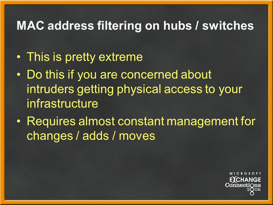 MAC address filtering on hubs / switches This is pretty extreme Do this if you are concerned about intruders getting physical access to your infrastructure Requires almost constant management for changes / adds / moves