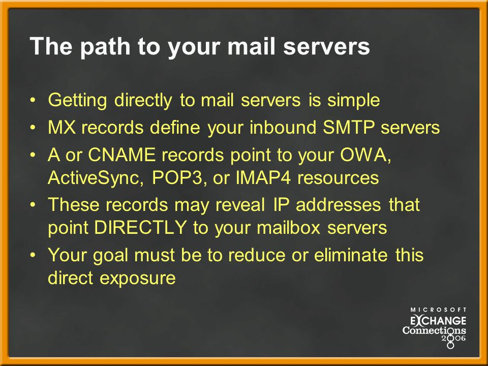 The path to your mail servers Getting directly to mail servers is simple MX records define your inbound SMTP servers A or CNAME records point to your OWA, ActiveSync, POP3, or IMAP4 resources These records may reveal IP addresses that point DIRECTLY to your mailbox servers Your goal must be to reduce or eliminate this direct exposure