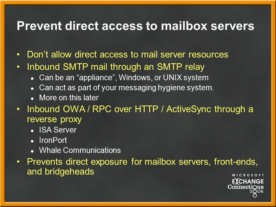 Prevent direct access to mailbox servers Don't allow direct access to mail server resources Inbound SMTP mail through an SMTP relay ● Can be an appliance , Windows, or UNIX system ● Can act as part of your messaging hygiene system.