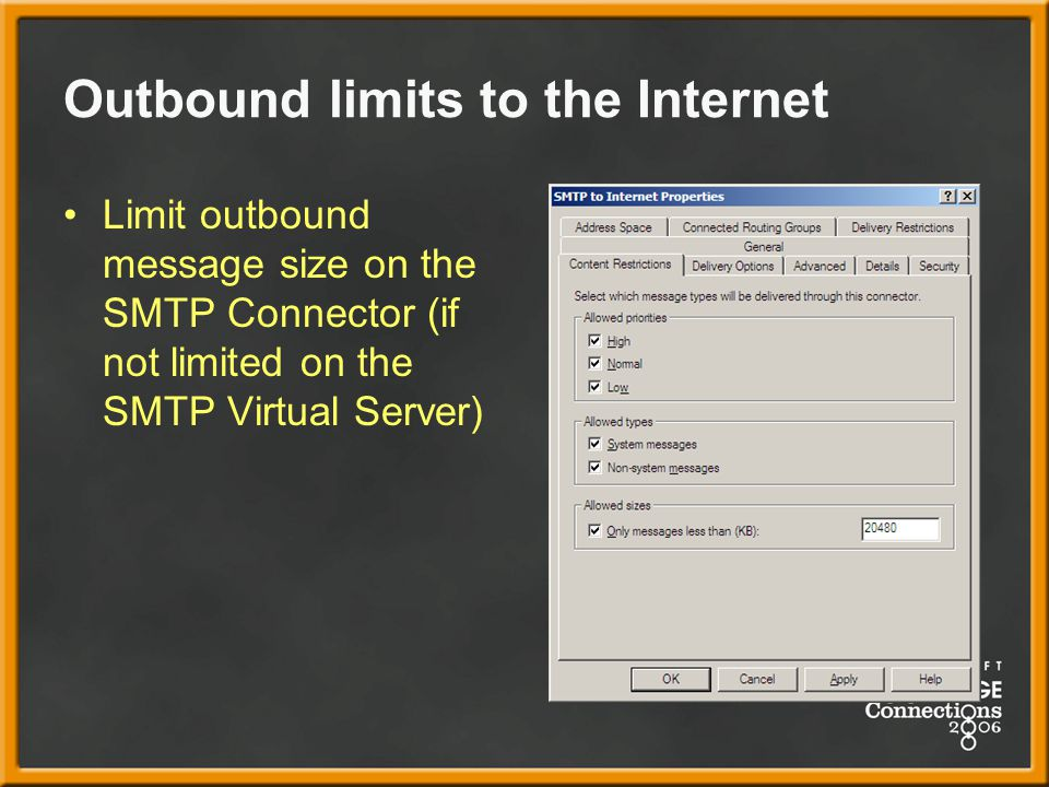 Outbound limits to the Internet Limit outbound message size on the SMTP Connector (if not limited on the SMTP Virtual Server)