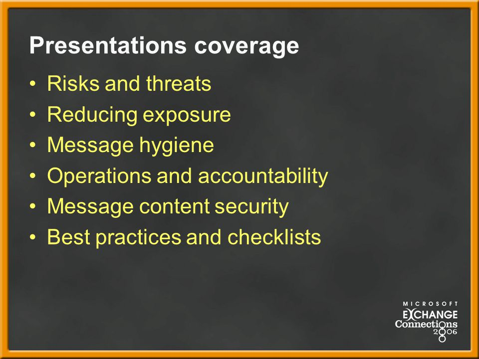 Presentations coverage Risks and threats Reducing exposure Message hygiene Operations and accountability Message content security Best practices and checklists