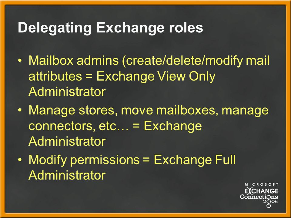 Delegating Exchange roles Mailbox admins (create/delete/modify mail attributes = Exchange View Only Administrator Manage stores, move mailboxes, manage connectors, etc… = Exchange Administrator Modify permissions = Exchange Full Administrator