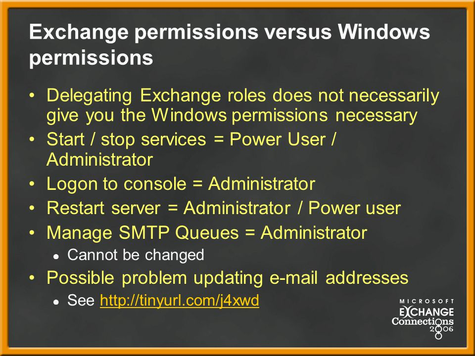 Exchange permissions versus Windows permissions Delegating Exchange roles does not necessarily give you the Windows permissions necessary Start / stop services = Power User / Administrator Logon to console = Administrator Restart server = Administrator / Power user Manage SMTP Queues = Administrator ● Cannot be changed Possible problem updating e-mail addresses ● See http://tinyurl.com/j4xwdhttp://tinyurl.com/j4xwd