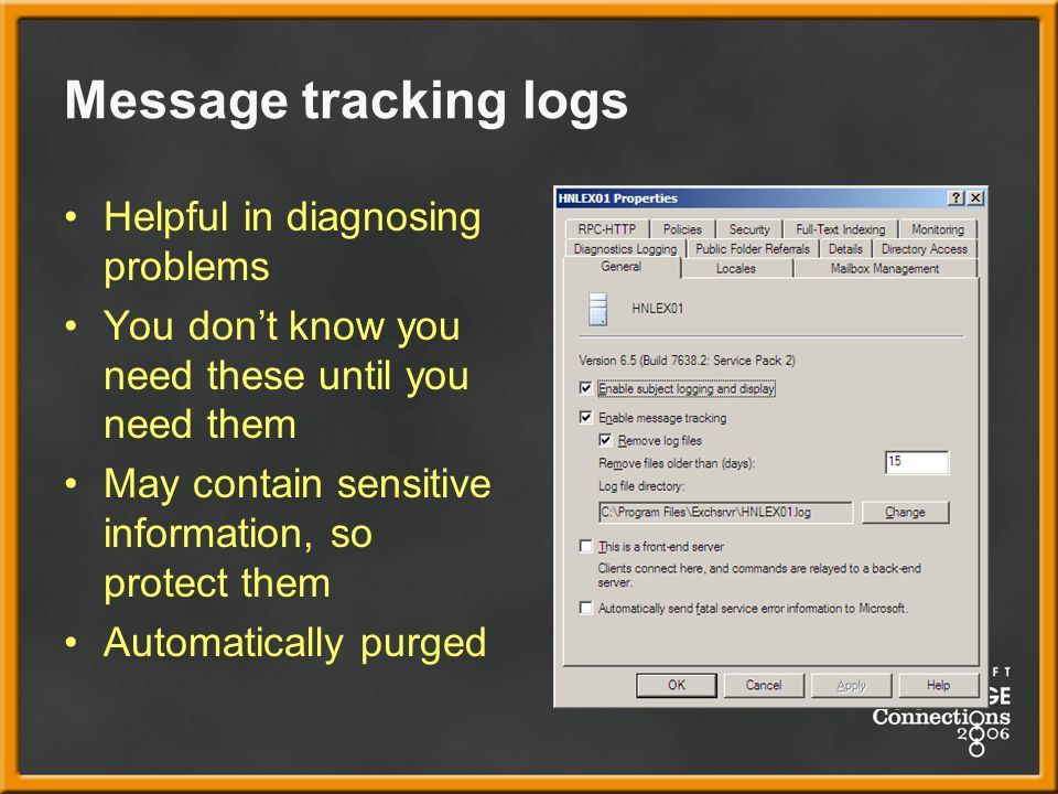 Message tracking logs Helpful in diagnosing problems You don't know you need these until you need them May contain sensitive information, so protect them Automatically purged