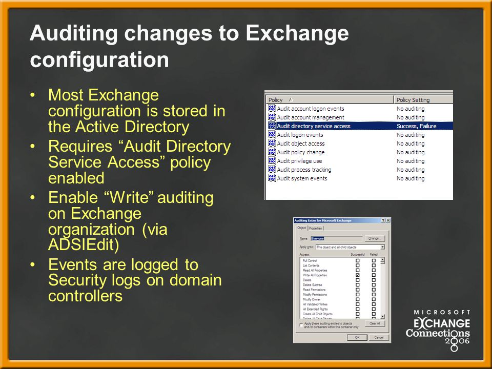 Auditing changes to Exchange configuration Most Exchange configuration is stored in the Active Directory Requires Audit Directory Service Access policy enabled Enable Write auditing on Exchange organization (via ADSIEdit) Events are logged to Security logs on domain controllers