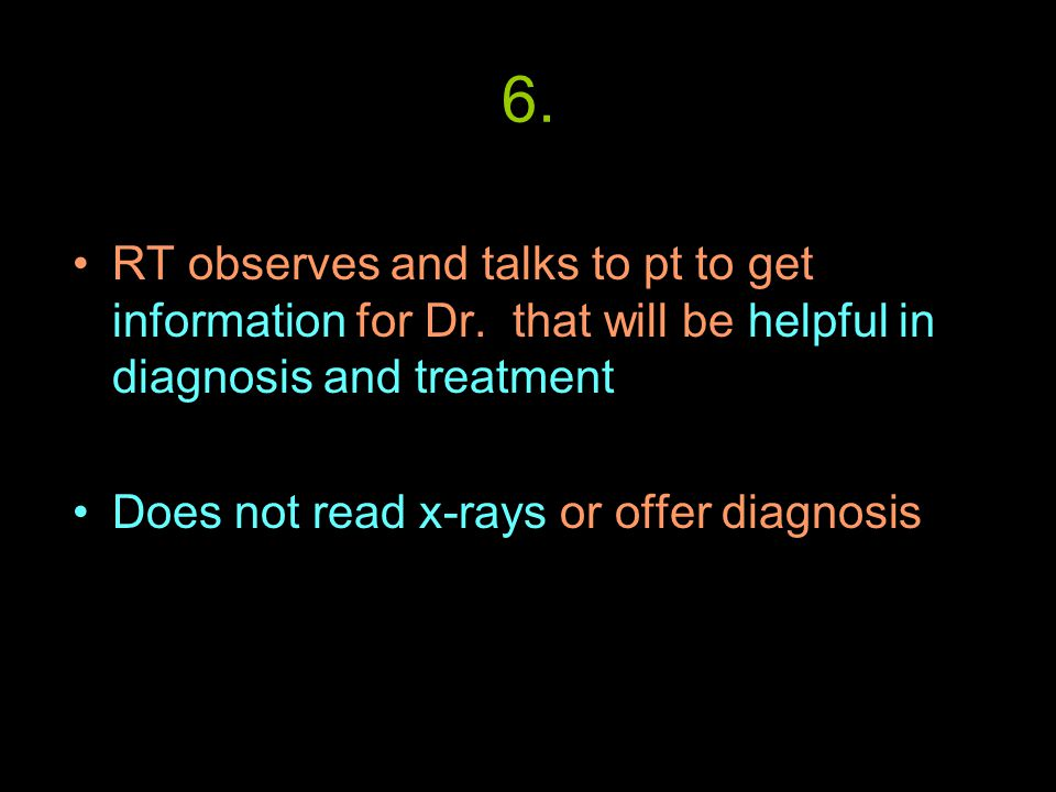 6. RT observes and talks to pt to get information for Dr.