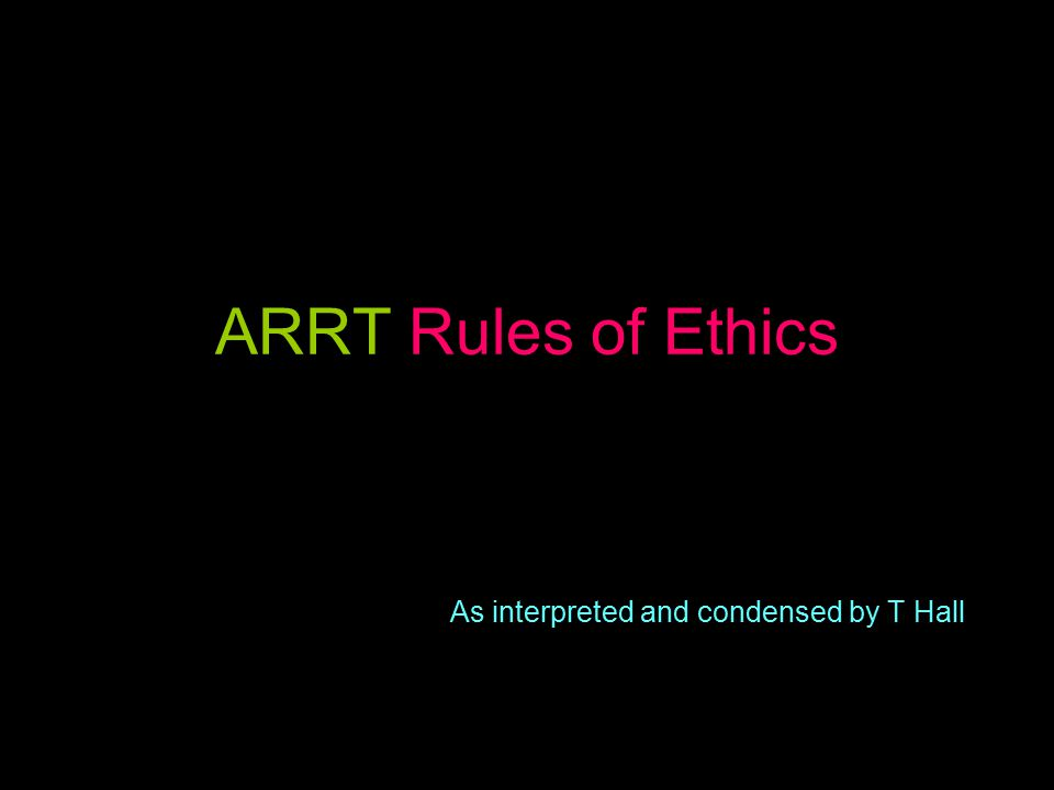 ARRT Rules of Ethics As interpreted and condensed by T Hall