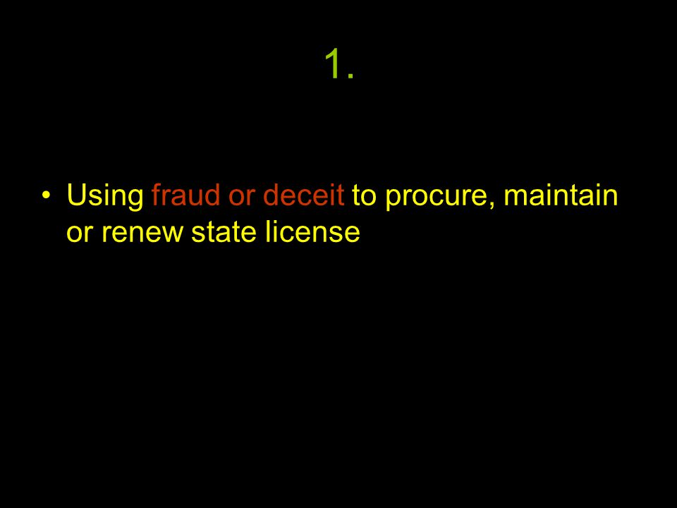 1. Using fraud or deceit to procure, maintain or renew state license