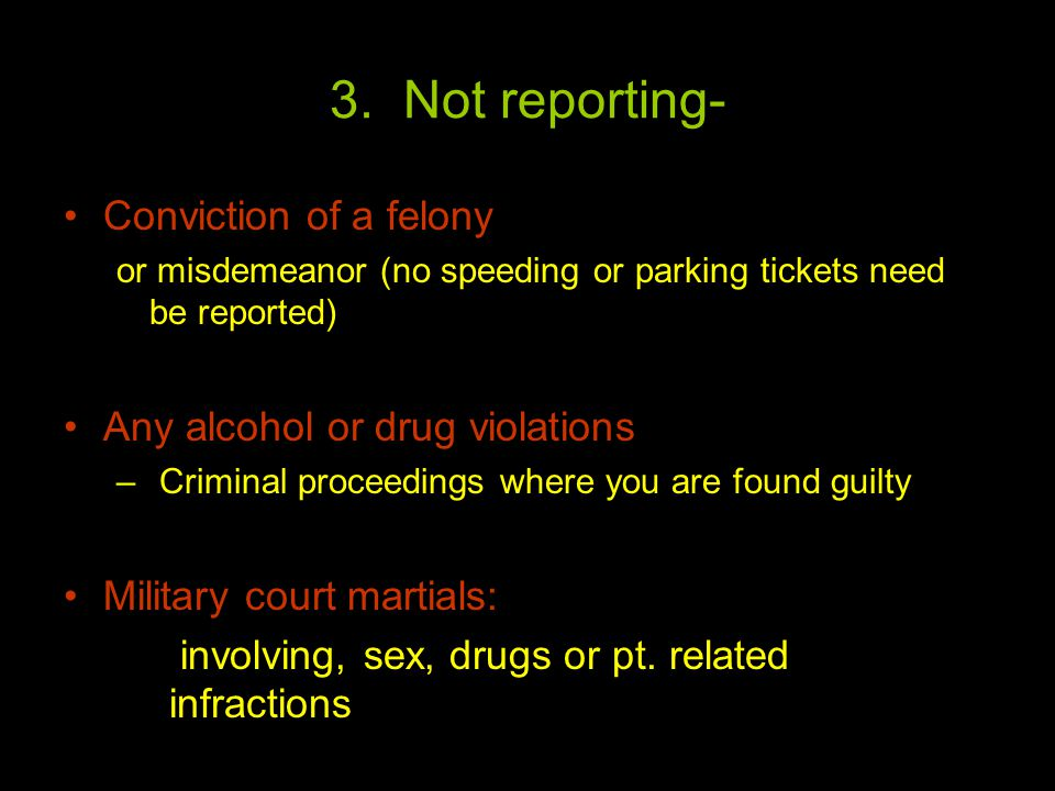 3. Not reporting- Conviction of a felony or misdemeanor (no speeding or parking tickets need be reported) Any alcohol or drug violations – Criminal pr