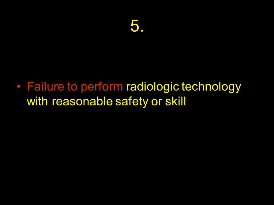 5. Failure to perform radiologic technology with reasonable safety or skill