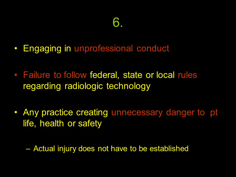 6. Engaging in unprofessional conduct Failure to follow federal, state or local rules regarding radiologic technology Any practice creating unnecessar