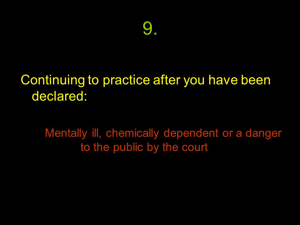 9. Continuing to practice after you have been declared: Mentally ill, chemically dependent or a danger to the public by the court