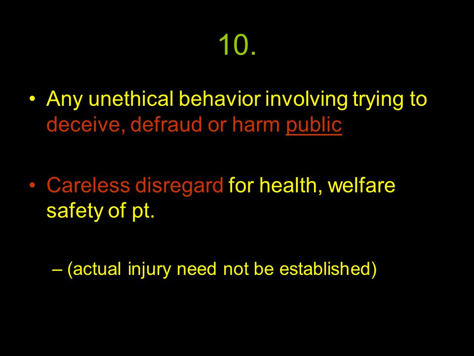 10. Any unethical behavior involving trying to deceive, defraud or harm public Careless disregard for health, welfare safety of pt. –(actual injury ne