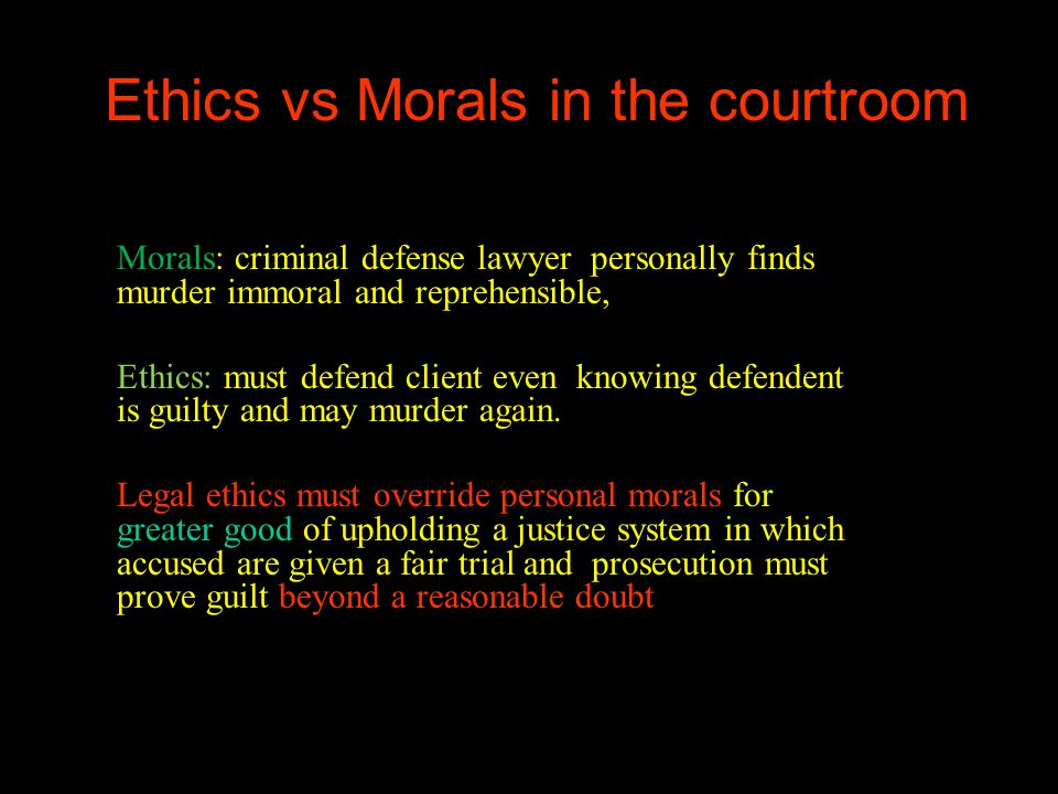 Ethics vs Morals in the courtroom Morals: criminal defense lawyer personally finds murder immoral and reprehensible, Ethics: must defend client even knowing defendent is guilty and may murder again.