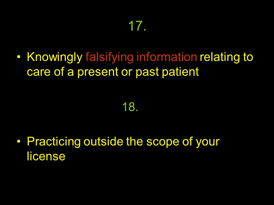 17. Knowingly falsifying information relating to care of a present or past patient Practicing outside the scope of your license 18.