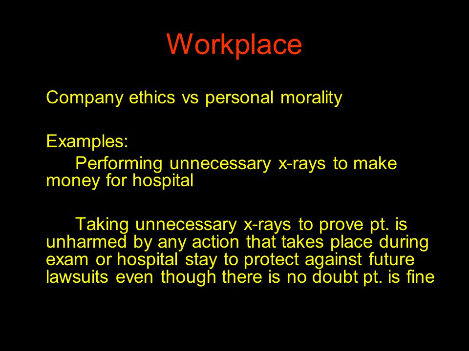 Workplace Ethics and morals can clash is at workplace where Company ethics vs personal morality Examples: Performing unnecessary x-rays to make money for hospital Taking unnecessary x-rays to prove pt.