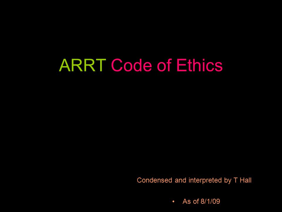 ARRT Code of Ethics As of 8/1/09 Condensed and interpreted by T Hall
