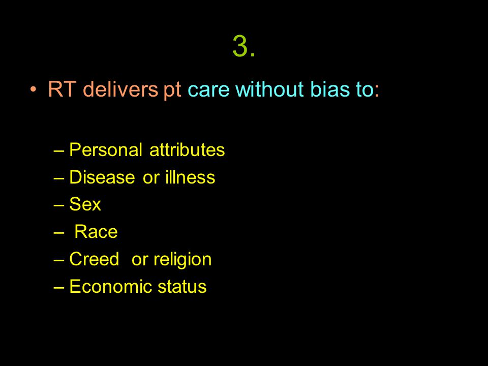 3. RT delivers pt care without bias to: –Personal attributes –Disease or illness –Sex – Race –Creed or religion –Economic status