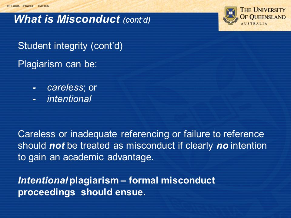 What is Misconduct (cont'd) Student integrity (cont'd) Plagiarism can be: -careless; or -intentional Careless or inadequate referencing or failure to reference should not be treated as misconduct if clearly no intention to gain an academic advantage.