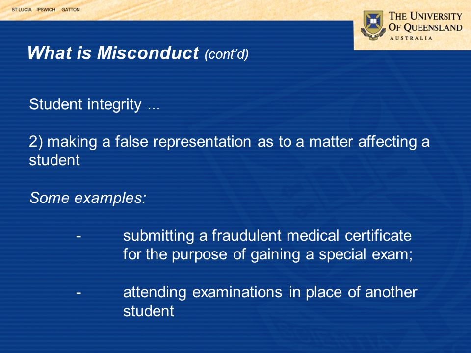 What is Misconduct (cont'd) Student integrity … 2) making a false representation as to a matter affecting a student Some examples: -submitting a fraudulent medical certificate for the purpose of gaining a special exam; -attending examinations in place of another student