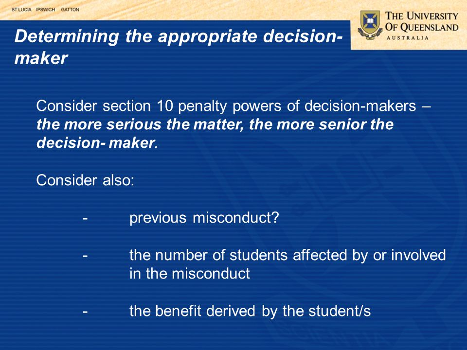 Determining the appropriate decision- maker Consider section 10 penalty powers of decision-makers – the more serious the matter, the more senior the decision- maker.