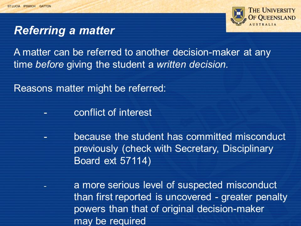 Referring a matter A matter can be referred to another decision-maker at any time before giving the student a written decision.