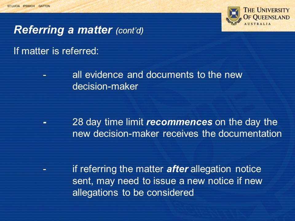 Referring a matter (cont'd) If matter is referred: -all evidence and documents to the new decision-maker -28 day time limit recommences on the day the new decision-maker receives the documentation -if referring the matter after allegation notice sent, may need to issue a new notice if new allegations to be considered