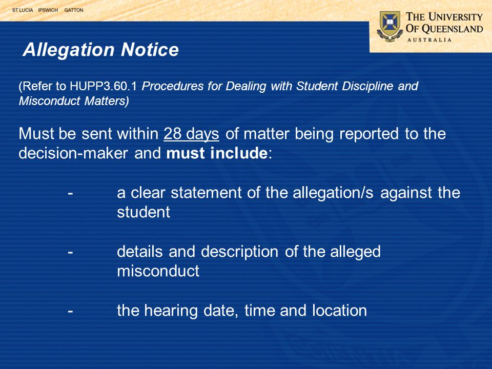 Allegation Notice (Refer to HUPP3.60.1 Procedures for Dealing with Student Discipline and Misconduct Matters) Must be sent within 28 days of matter being reported to the decision-maker and must include: -a clear statement of the allegation/s against the student -details and description of the alleged misconduct -the hearing date, time and location