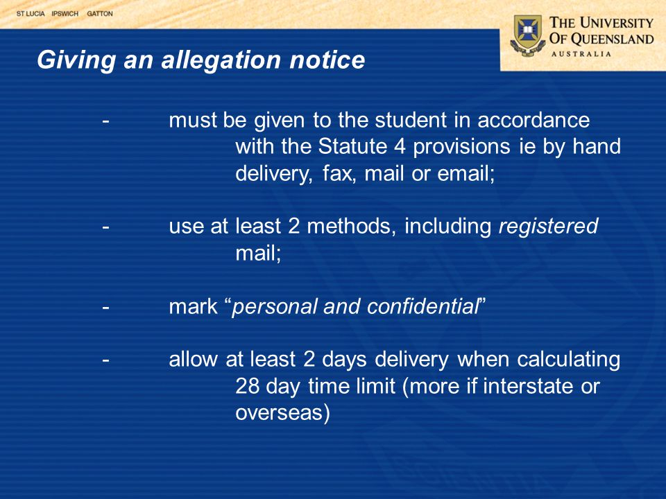 Giving an allegation notice -must be given to the student in accordance with the Statute 4 provisions ie by hand delivery, fax, mail or email; -use at least 2 methods, including registered mail; -mark personal and confidential -allow at least 2 days delivery when calculating 28 day time limit (more if interstate or overseas)