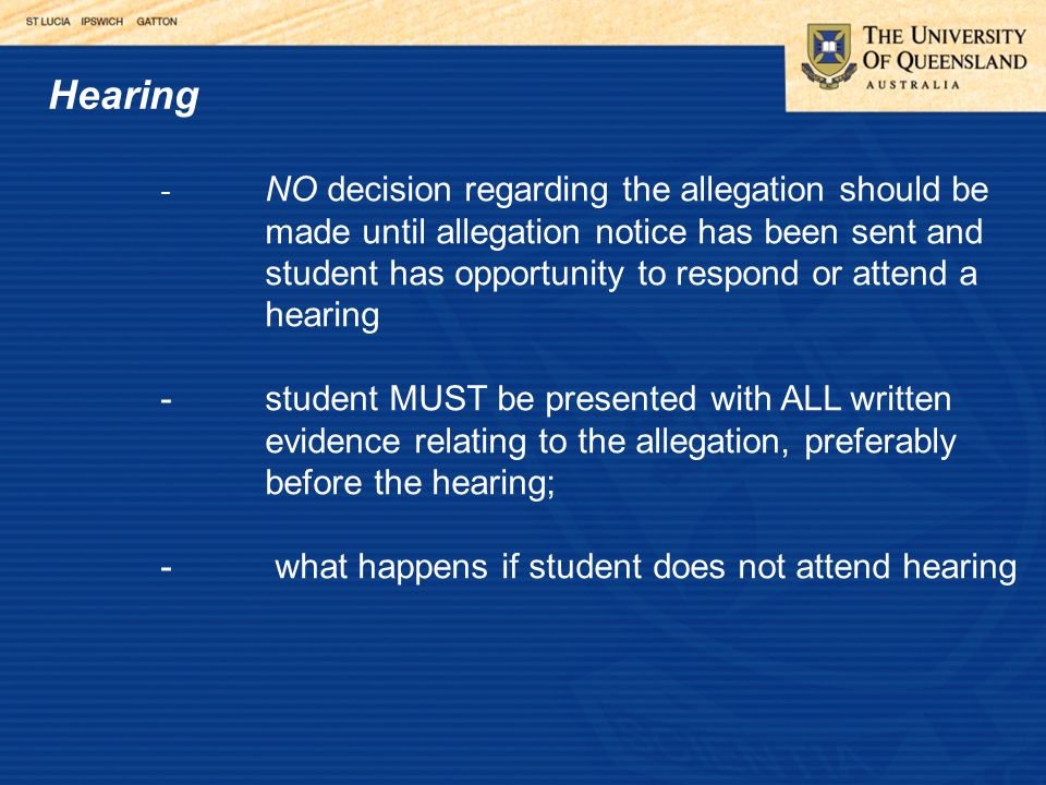 Hearing - NO decision regarding the allegation should be made until allegation notice has been sent and student has opportunity to respond or attend a hearing -student MUST be presented with ALL written evidence relating to the allegation, preferably before the hearing; - what happens if student does not attend hearing