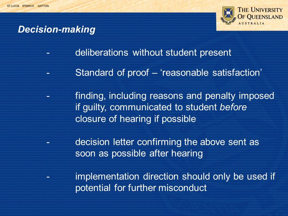 Decision-making -deliberations without student present -Standard of proof – 'reasonable satisfaction' -finding, including reasons and penalty imposed if guilty, communicated to student before closure of hearing if possible -decision letter confirming the above sent as soon as possible after hearing -implementation direction should only be used if potential for further misconduct