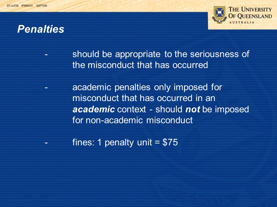 Penalties -should be appropriate to the seriousness of the misconduct that has occurred -academic penalties only imposed for misconduct that has occurred in an academic context - should not be imposed for non-academic misconduct -fines: 1 penalty unit = $75