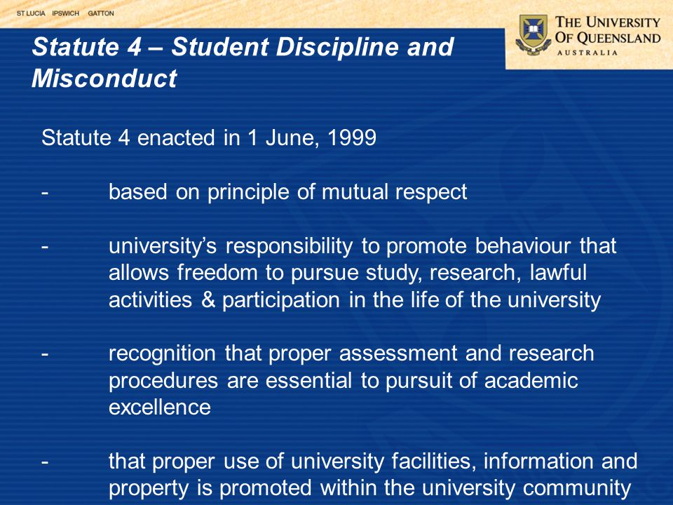 Statute 4 – Student Discipline and Misconduct Statute 4 enacted in 1 June, 1999 -based on principle of mutual respect -university's responsibility to promote behaviour that allows freedom to pursue study, research, lawful activities & participation in the life of the university -recognition that proper assessment and research procedures are essential to pursuit of academic excellence -that proper use of university facilities, information and property is promoted within the university community
