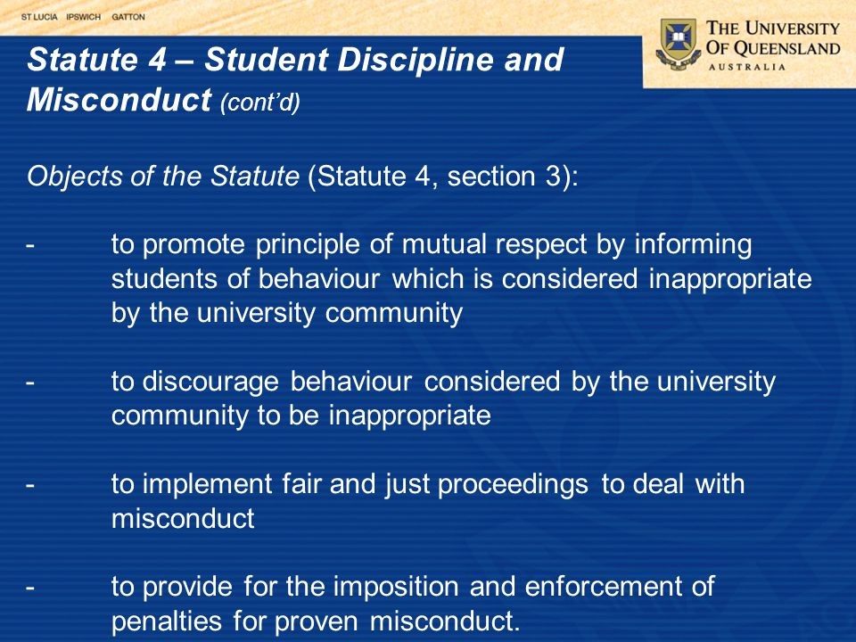 Statute 4 – Student Discipline and Misconduct (cont'd) Objects of the Statute (Statute 4, section 3): -to promote principle of mutual respect by informing students of behaviour which is considered inappropriate by the university community -to discourage behaviour considered by the university community to be inappropriate -to implement fair and just proceedings to deal with misconduct -to provide for the imposition and enforcement of penalties for proven misconduct.