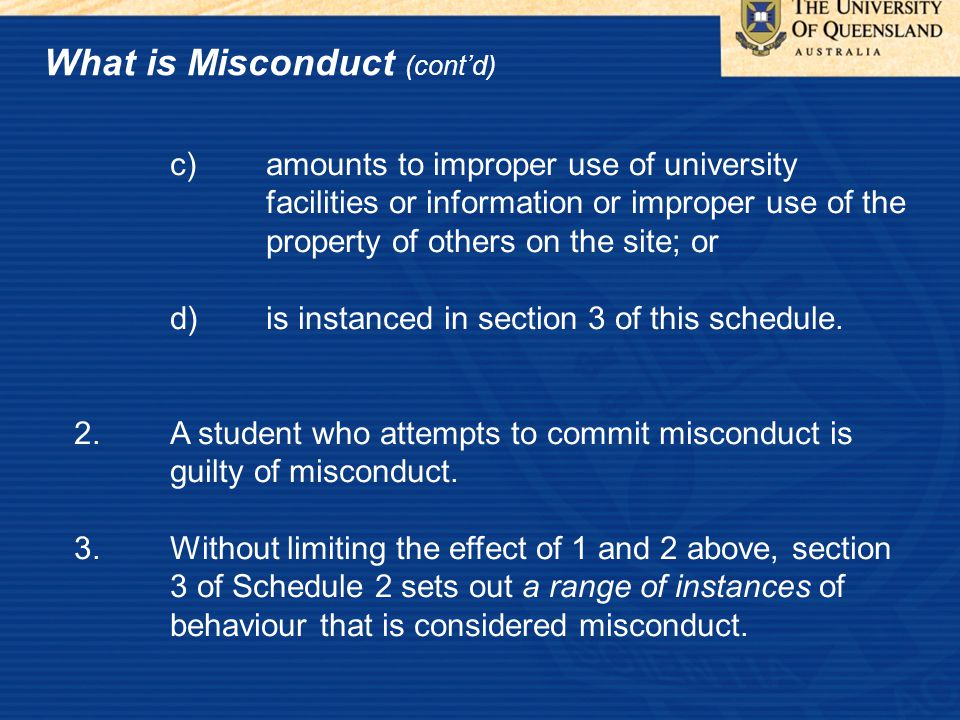 What is Misconduct (cont'd) c)amounts to improper use of university facilities or information or improper use of the property of others on the site; or d) is instanced in section 3 of this schedule.
