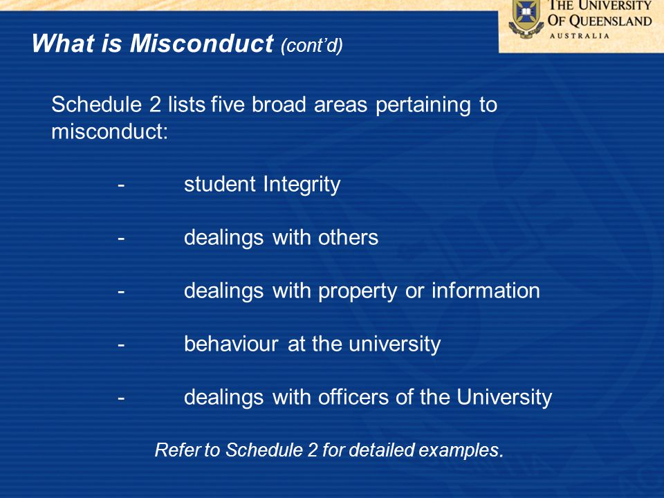 What is Misconduct (cont'd) Schedule 2 lists five broad areas pertaining to misconduct: -student Integrity -dealings with others -dealings with property or information -behaviour at the university -dealings with officers of the University Refer to Schedule 2 for detailed examples.