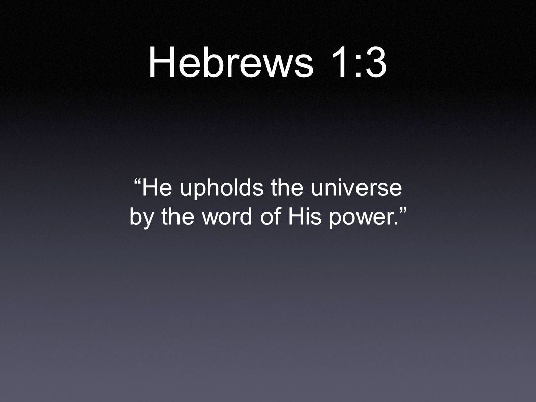 Hebrews 1:3 He upholds the universe by the word of His power.